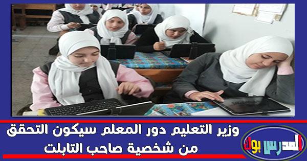 وزير التعليم دور المعلم سيكون التحقق من شخصية صاحب التابلت