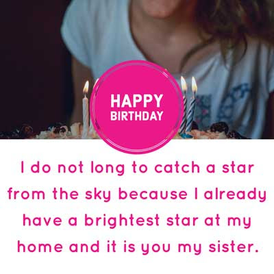 I do not long to catch a star from the sky because I already have a brightest star at my home and it is you my sister. Happy Birthday.