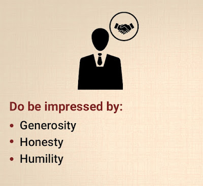 Do be impressed by: Generosity, honesty, humility.