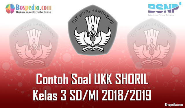 Lengkap - Contoh Soal UKK SHORIL Kelas 3 SD/MI 2018/2019