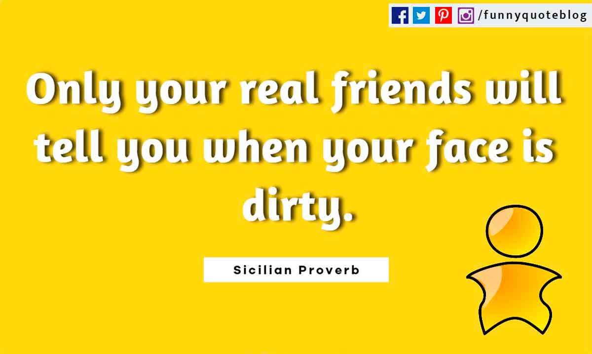 Funny Friendship Quotes, Only your real friends will tell you when your face is dirty. ― Sicilian Proverb