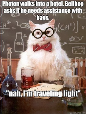 Chemistry Science Lab Cat Pun - Photon walks into a hotel.  Bellhop asks if he needs assistance with bags.  Nah, I'm travelling light.