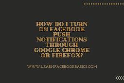 How do I turn on Facebook push notifications through Google Chrome or Firefox?