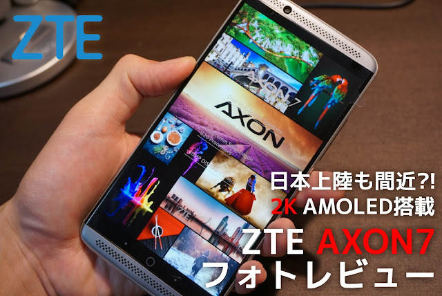 【ZTE AXON7レビュー1】2K AMOLED搭載、日本上陸間近の噂も。ZTE AXON 7フォトレビュー