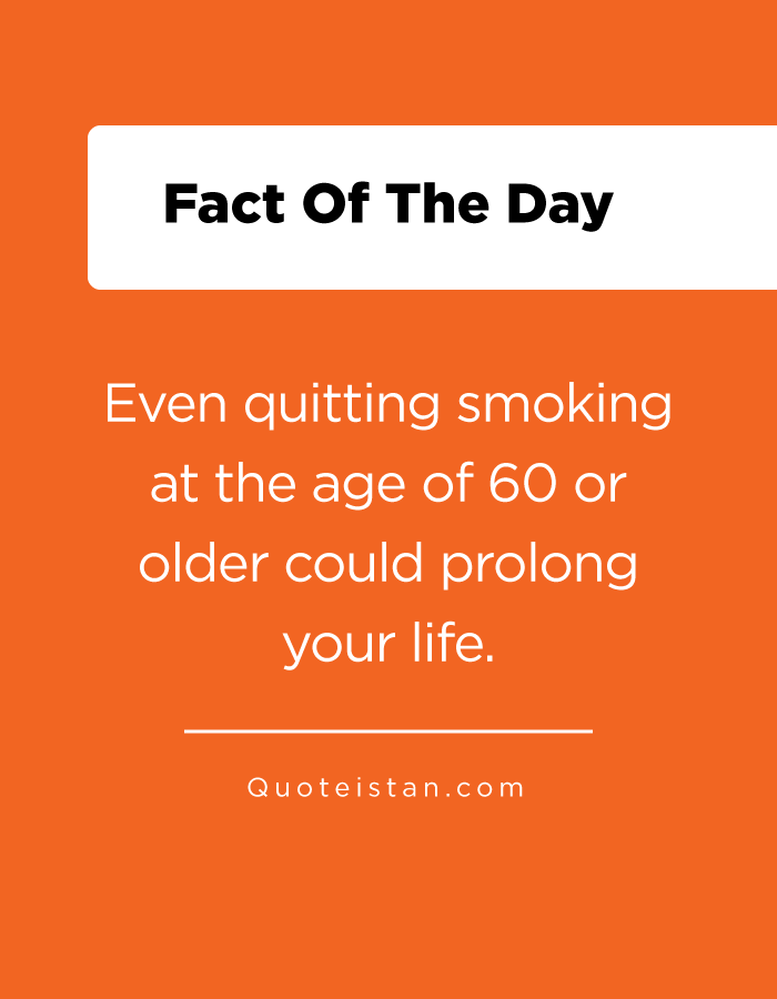 Even quitting smoking at the age of 60 or older could prolong your life.