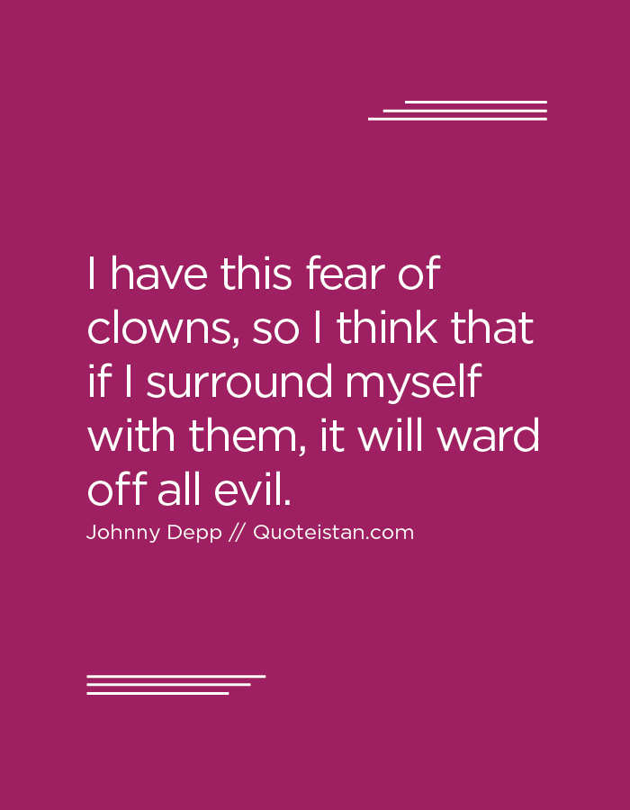 I have this fear of clowns, so I think that if I surround myself with them, it will ward off all evil.
