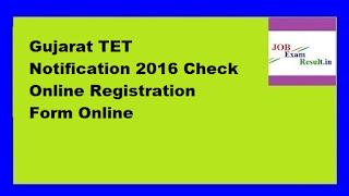 Gujarat TET Notification 2016 Check Online Registration Form Online