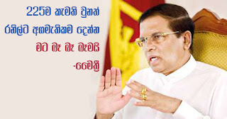 """Even if 225 is okayed ... I will never, never, never give premiership to Ranil!"" -- Maithri"