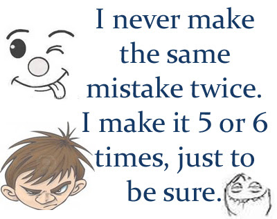 I Never Make The Same Mistake Twice I Make It 5 Or 6 Times Just To