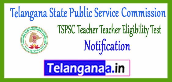 TSPSC Telangana State Public Service Commission Teacher Teacher Eligibility Test Notification 2017-18 Application