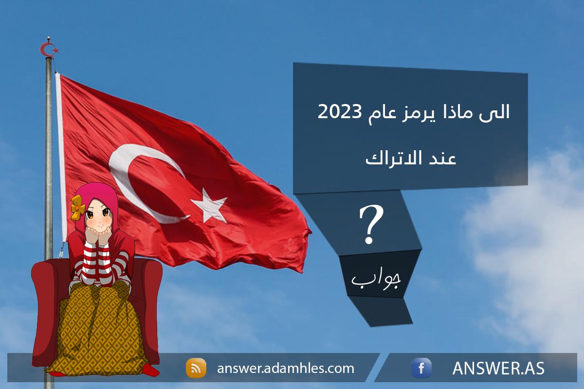 الى ماذا يرمز عام 2023 عند الاتراك