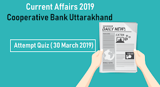 Current Affairs 2019 for Cooperative Bank Uttarakhand - Attempt Quiz ( 30 March 2019)