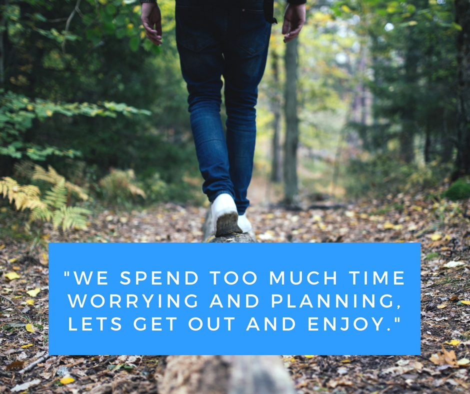 """We spend too much time worrying and planning, lets get out and enjoy."""