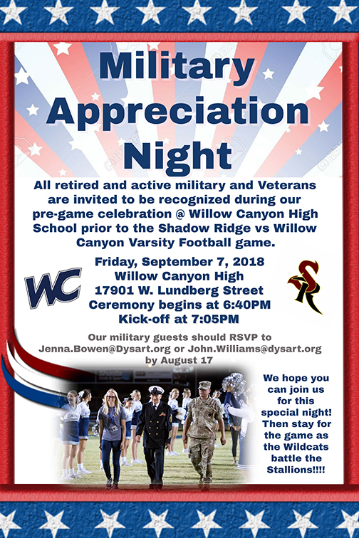 Alt text for poster: Military Appreciation Night. All retired and active military and veterans are invited to be recognized during our pre-game celebration @ Willow Canyon High School prior to the Shadow Ridge vs. Willow Canyon Varsity Football game. Friday, September 7, 2018. Willow Canyon High School 17901 W. Lundberg Street Ceremony begins at 6:40 p.m. Kick off begins at 7:05 p.m. Military guests should reserve seats in advance to Jenna.Bowen@Dysart.org or John.Williams@Dysart.org by Aug. 17. We hope you can join us for this special night!  Then stay for the game as the Wildcats battle the Stallions.