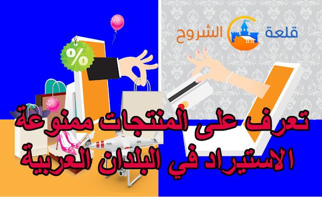 حصريا تعرف على المنتجات ممنوعة الاستيراد في البلدان العربية