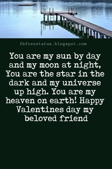 Valentines Day Messages For Friends, You are my sun by day and my moon at night, You are the star in the dark and my universe up high. You are my heaven on earth! Happy Valentines day my beloved friend