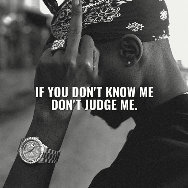 If you don't know me, don't judge me.
