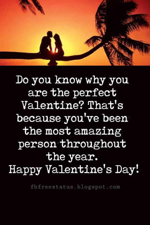 Valentines Day Messages, Do you know why you are the perfect Valentine? That's because you've been the most amazing person throughout the year. Happy Valentine's Day!