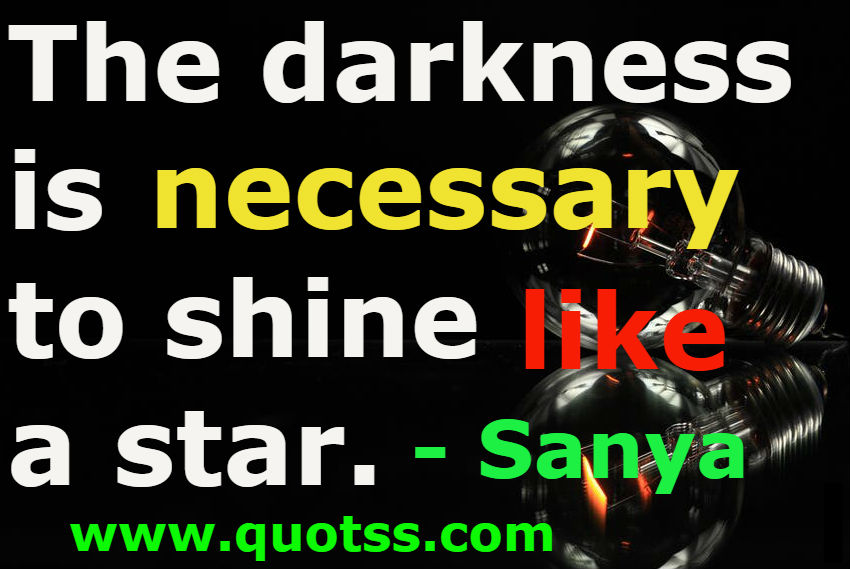 The Darkness Is Necessary To Shine Like A Star Sanya Sanya Quotes