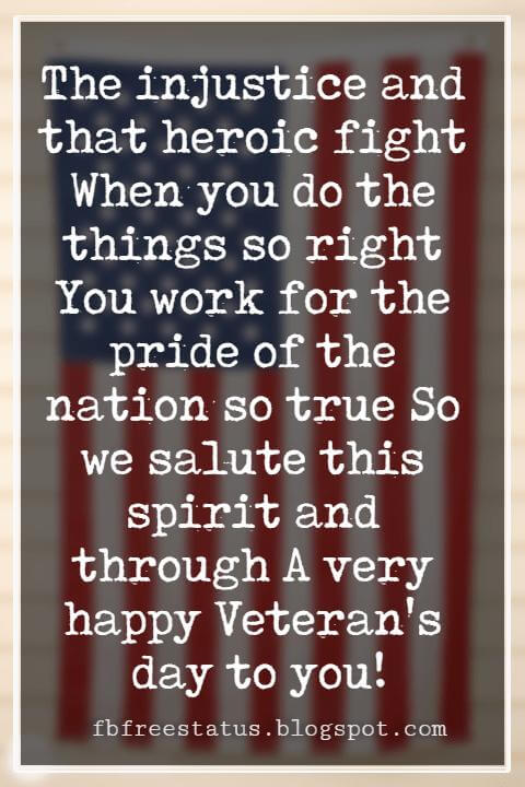 Happy Veterans Day Quotes & Happy Veterans Day Messages, The injustice and that heroic fight When you do the things so right You work for the pride of the nation so true So we salute this spirit and through A very happy Veteran's day to you!