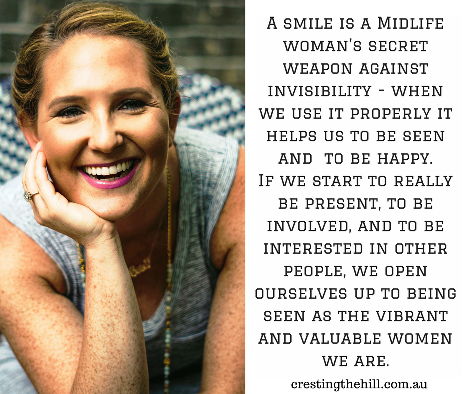 A smile is a Midlife woman's secret weapon against invisibility - when we use it properly it helps us to be seen and  to be happy. If we start to really be present, to be involved, and to be interested in other people, we open ourselves up to being seen as the vibrant and valuable women that we are.