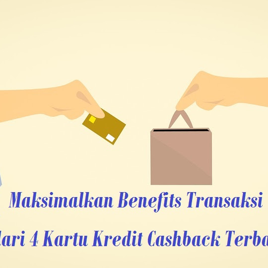 Maksimalkan Benefits Transaksi dari 4 Kartu Kredit Cashback Terbaik