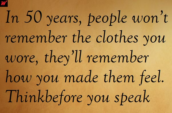 In 50 years, people won't remember the clothes you wore, they'll remember how you made them feel. Thinkbefore you speak.