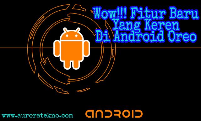 Wow!!! Ini Dia Fitur Keren Yang Disediakan Android Oreo