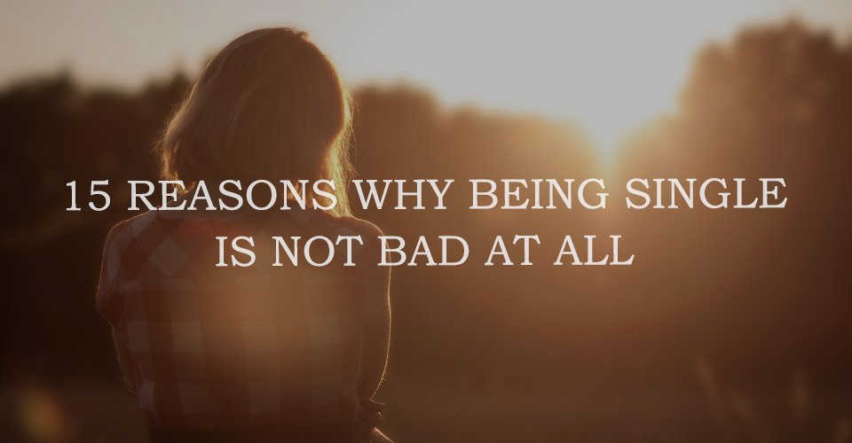 15 Reasons Why Being Single Is Not Bad At All