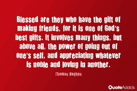 Best Too Many Love Quotes: Blessed are they who have the gift of making friends, for is one of god's best gift
