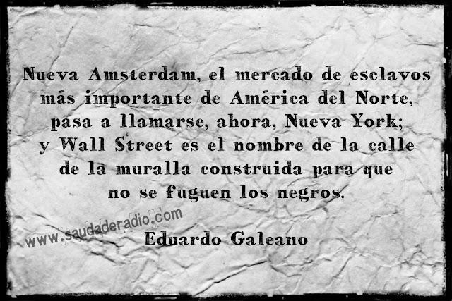 """""""Nueva Amsterdam, el mercado de esclavos más importante de América del Norte, pasa a llamarse, ahora, Nueva York; y Wall Street es el nombre de la calle de la muralla construida para que no se fuguen los negros."""" Eduardo Galeano - Nueva York"""