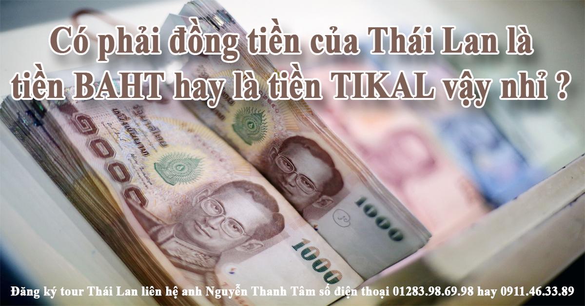 Có phải đồng tiền của Thái Lan là tiền BAHT hay là tiền TIKAL vậy nhỉ ?