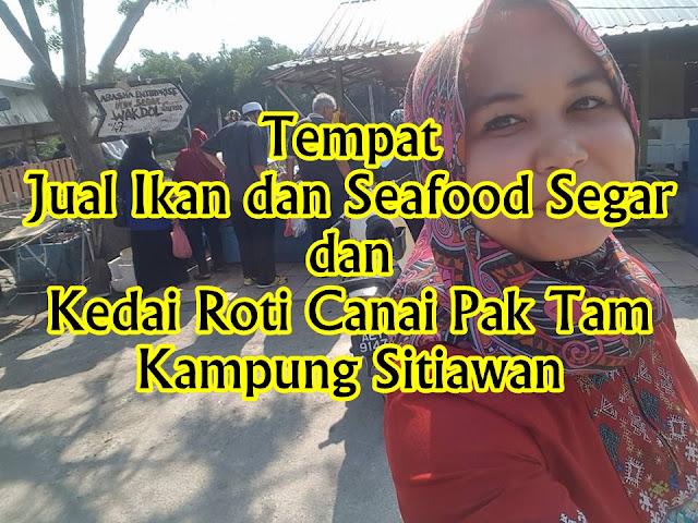 Tempat Jual Ikan dan Seafood Segar dan Kedai Roti Canai Pak Tam Kampung Sitiawan