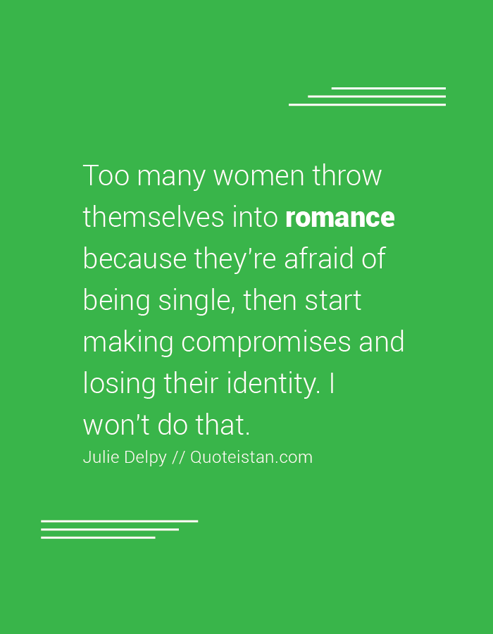 Too many women throw themselves into romance because they're afraid of being single, then start making compromises and losing their identity. I won't do that.