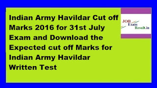 Indian Army Havildar Cut off Marks 2016 for 31st July Exam and Download the Expected cut off Marks for Indian Army Havildar Written Test