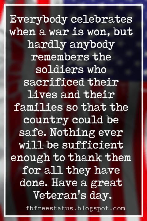Veterans Day Quotes, Veterans Day Messages, Everybody celebrates when a war is won, but hardly anybody remembers the soldiers who sacrificed their lives and their families so that the country could be safe. Nothing ever will be sufficient enough to thank them for all they have done. Have a great Veteran's day.
