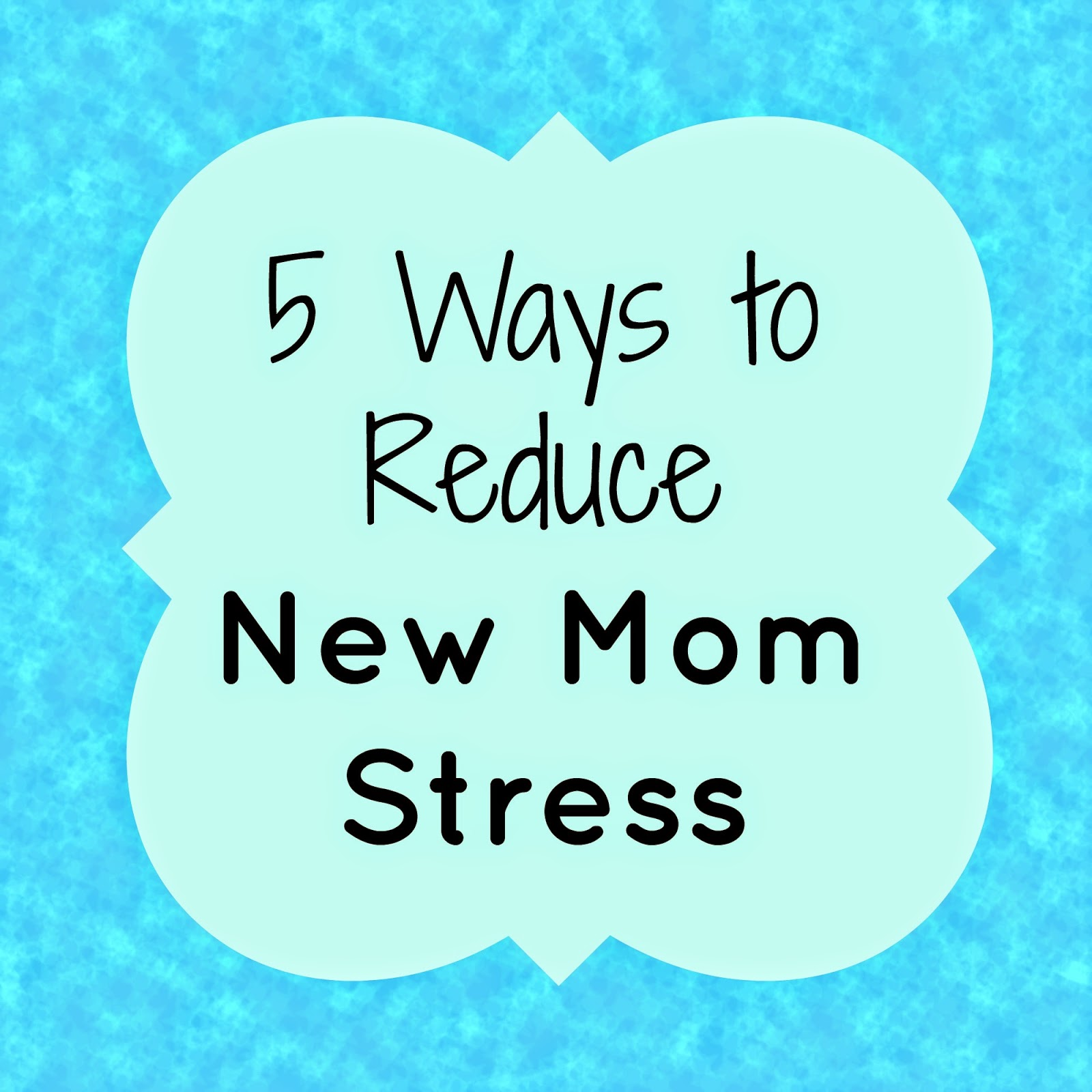 5 Ways to Reduce New Mom Stress