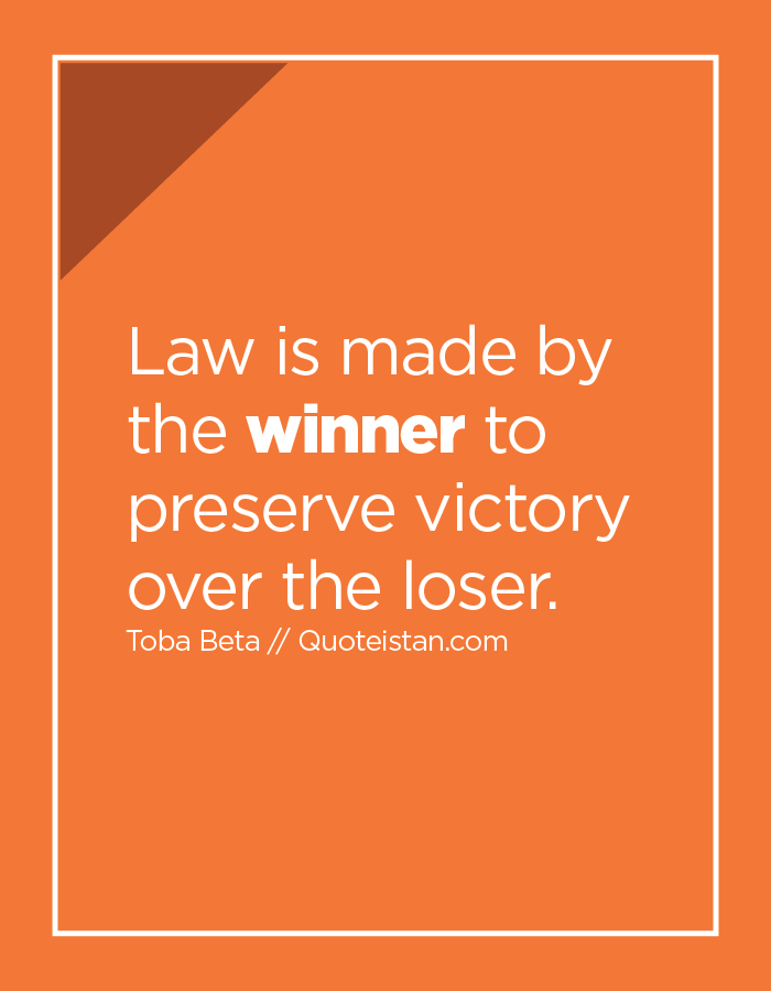Law is made by the winner to preserve victory over the loser.