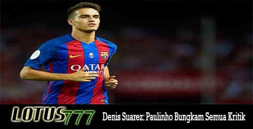 Denis Suarez: Paulinho Bungkam Semua Kritik