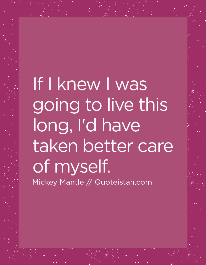 If I knew I was going to live this long, I'd have taken better care of myself.