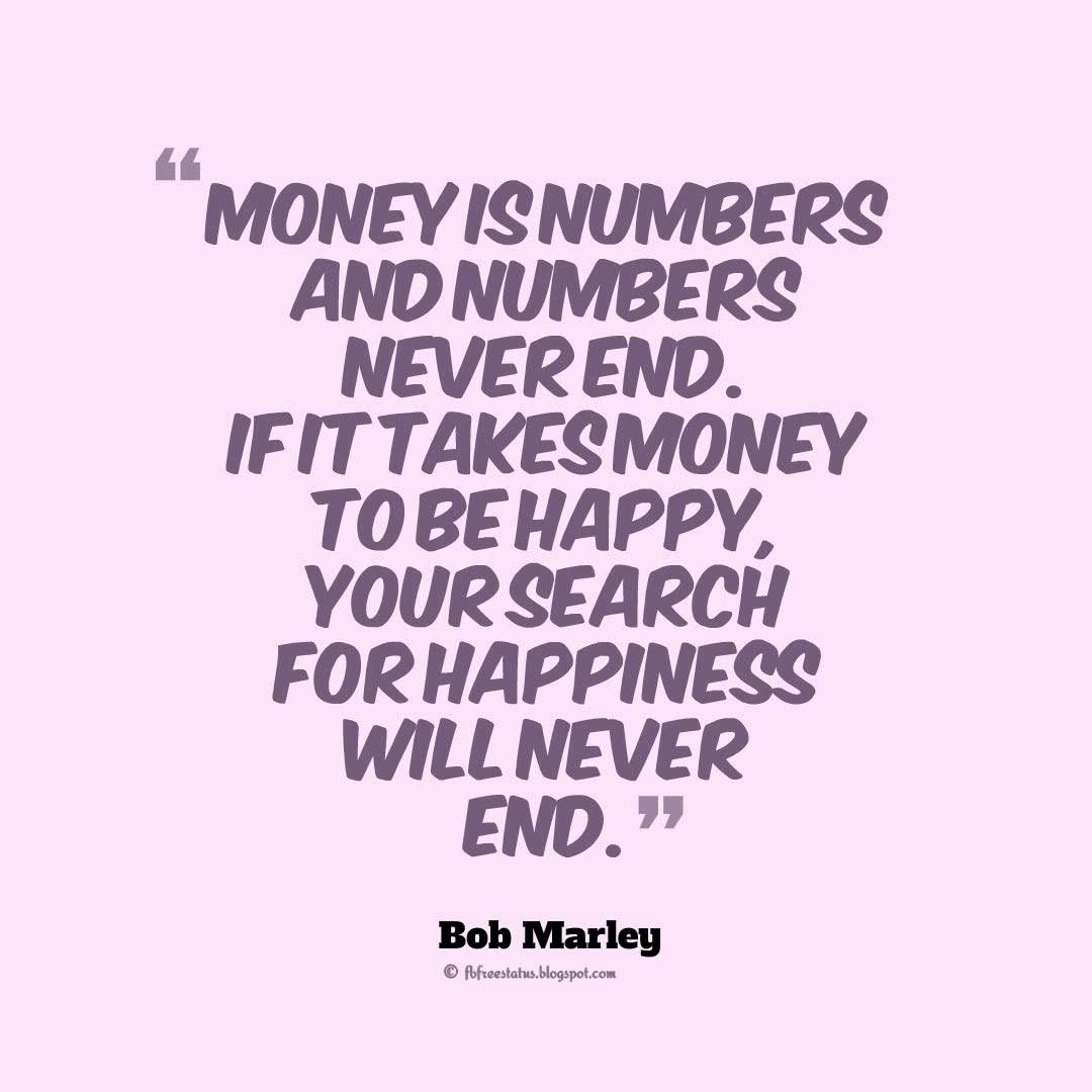 "Bob Marley Quotes on Money, ""Money is numbers and numbers never end. If it takes money to be happy, your search for happiness will never end."" ― Bob Marley"
