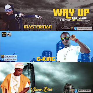 VIDEO: Masterman X G-King X Snow Bird – Way UP(Directed By Keny Basil)