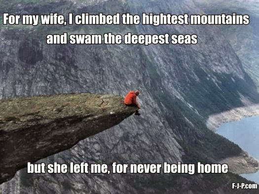 For my wife, I climbed the highest mountains and swam the deepest seas but she left me, for never being home