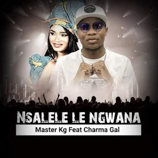 Master KG  Feat. Charma Gal – Nsalele Le Ngwana