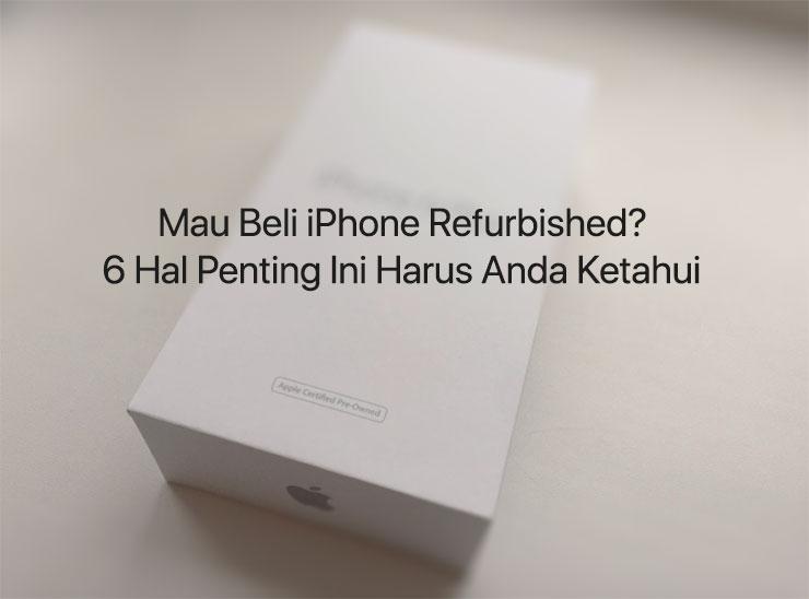 Mau Beli iPhone Refurbished? Ketahui 6 Hal Penting Ini