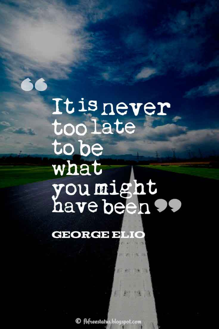 It is never too late to be what you might have been. ― George Elio