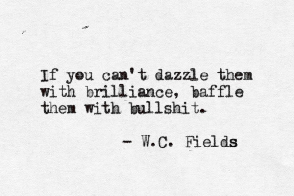 If you can't dazzle them with brilliance, baffle them with bullshit. Funny quote