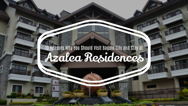 10 Reasons Why You Should Visit Baguio City and Stay at the Azalea Residences