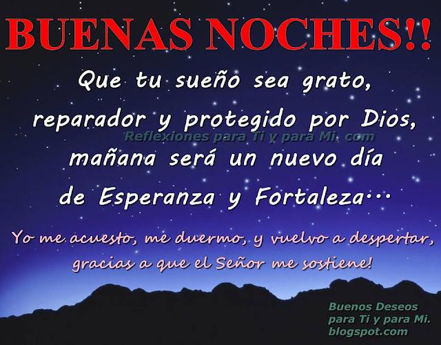 Que tu sueño sea grato,  reparador y protegido por Dios... Mañana será un nuevo día de Esperanza y Fortaleza.  Yo me acuesto, me duermo y vuelvo a despertar, gracias a que el Señor me sostiene!   BUENAS NOCHES !