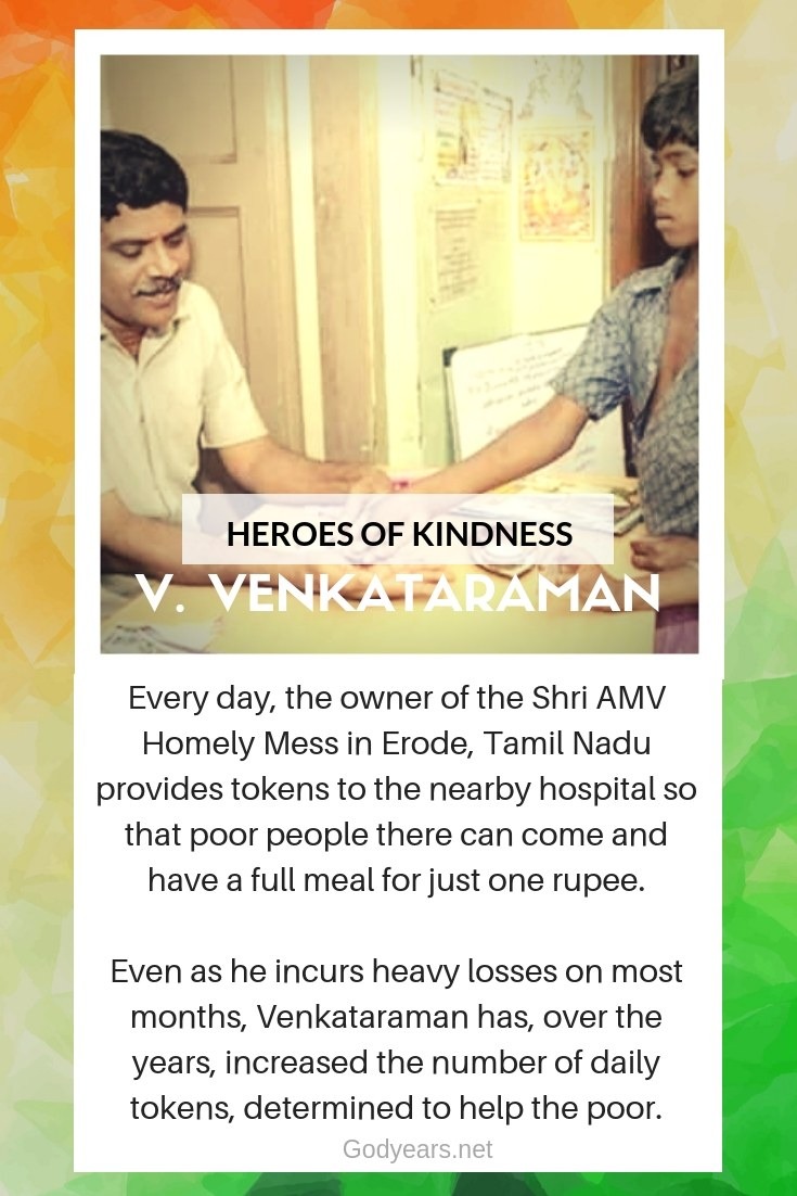 Every day, the owner of the Shri AMV Homely Mess in Erode, Tamil Nadu provides tokens to the nearby hospital so that poor people there can come and have a full meal for just one rupee.  Even as he incurs heavy losses on most months, Venkataraman has, over the years, increased the number of daily tokens, determined to help the poor.